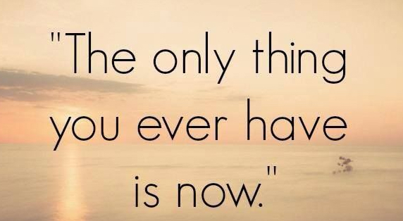 The only thing you ever have is now